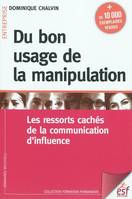 Du bon usage de la manipulation / les ressorts cachés de la communication d'influence